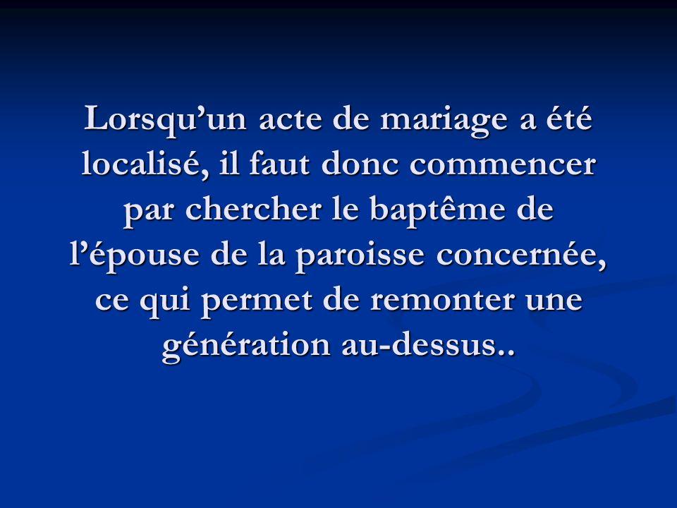 Lorsquun acte de mariage a été localisé, il faut donc commencer par chercher le baptême de lépouse de la paroisse concernée, ce qui permet de remonter