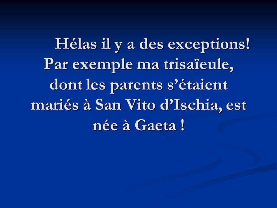 Hélas il y a des exceptions! Par exemple ma trisaïeule, dont les parents sétaient mariés à San Vito dIschia, est née à Gaeta !