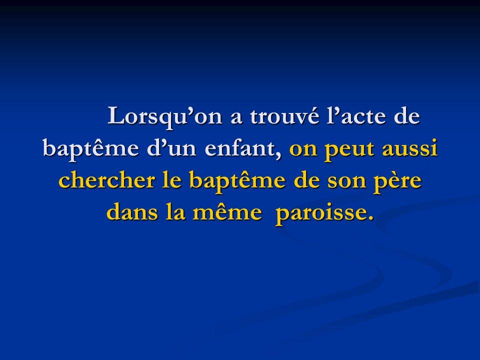 Lorsquon a trouvé lacte de baptême dun enfant, on peut aussi chercher le baptême de son père dans la même paroisse.