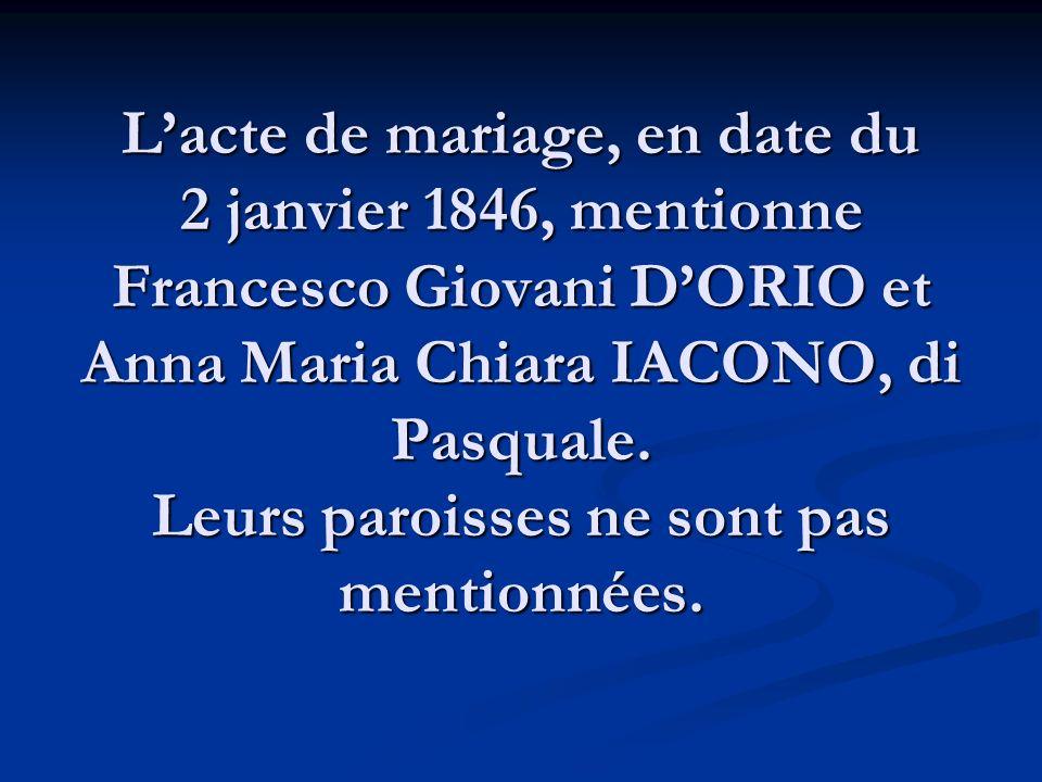 Lacte de mariage, en date du 2 janvier 1846, mentionne Francesco Giovani DORIO et Anna Maria Chiara IACONO, di Pasquale. Leurs paroisses ne sont pas m