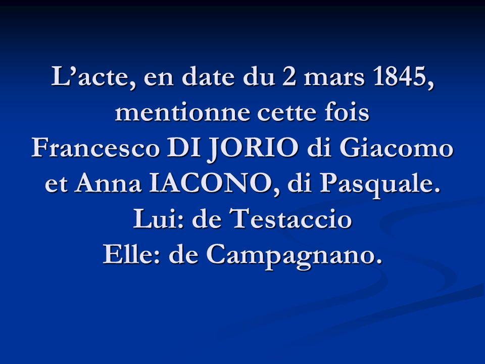 Lacte, en date du 2 mars 1845, mentionne cette fois Francesco DI JORIO di Giacomo et Anna IACONO, di Pasquale. Lui: de Testaccio Elle: de Campagnano.