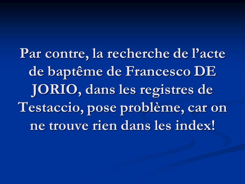 Par contre, la recherche de lacte de baptême de Francesco DE JORIO, dans les registres de Testaccio, pose problème, car on ne trouve rien dans les ind