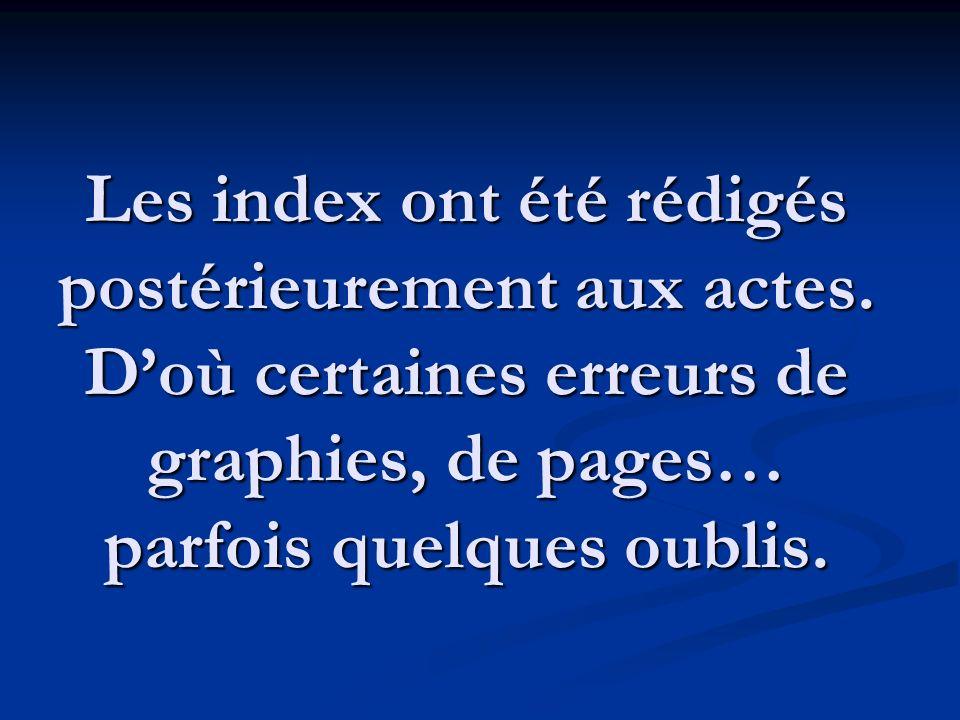 Les index ont été rédigés postérieurement aux actes. Doù certaines erreurs de graphies, de pages… parfois quelques oublis.