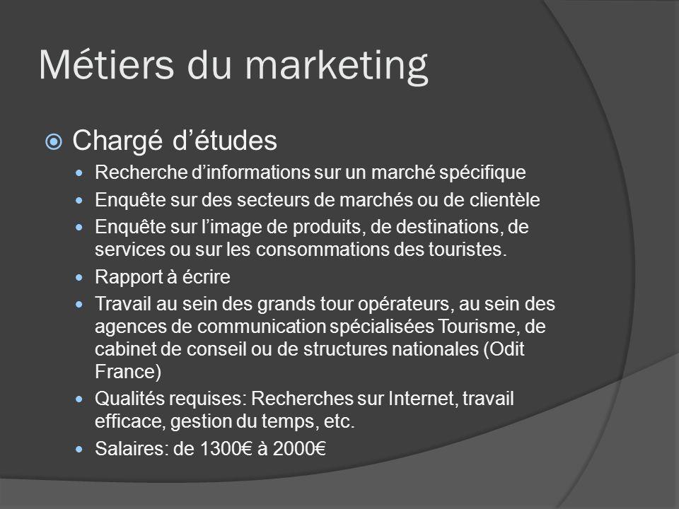 Métiers du marketing Chargé détudes Recherche dinformations sur un marché spécifique Enquête sur des secteurs de marchés ou de clientèle Enquête sur l