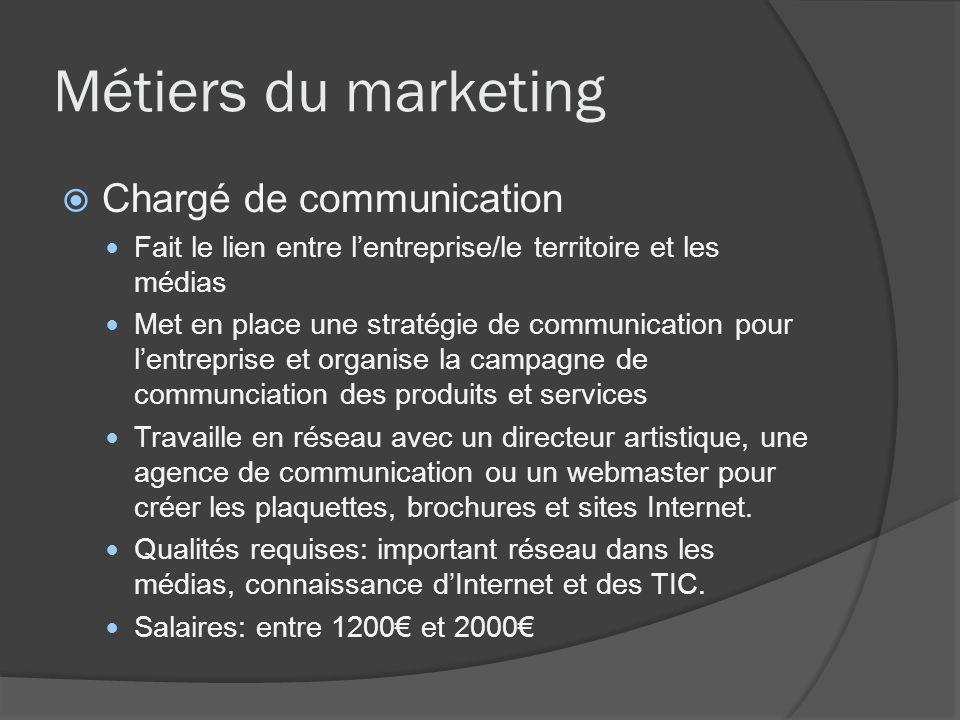 Métiers du marketing Chargé de communication Fait le lien entre lentreprise/le territoire et les médias Met en place une stratégie de communication po