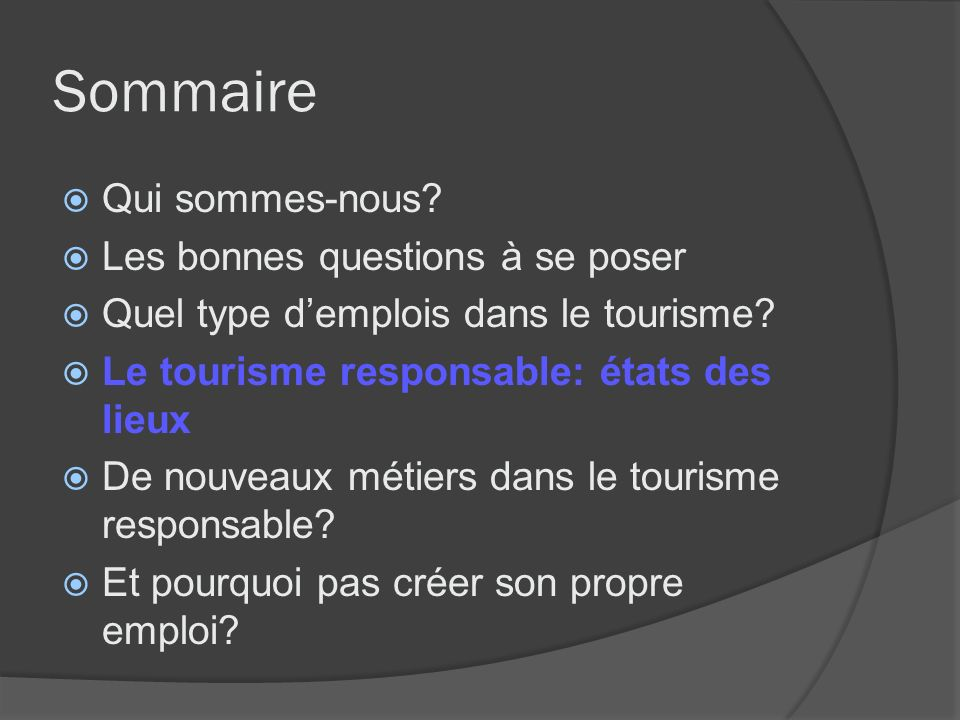 Sommaire Qui sommes-nous? Les bonnes questions à se poser Quel type demplois dans le tourisme? Le tourisme responsable: états des lieux De nouveaux mé