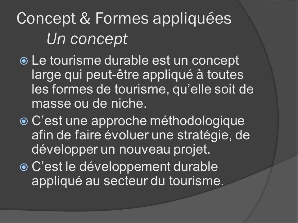 Concept & Formes appliquées Un concept Le tourisme durable est un concept large qui peut-être appliqué à toutes les formes de tourisme, quelle soit de