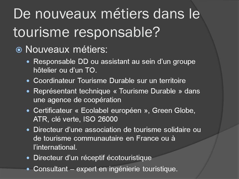 De nouveaux métiers dans le tourisme responsable? Nouveaux métiers: Responsable DD ou assistant au sein dun groupe hôtelier ou dun TO. Coordinateur To