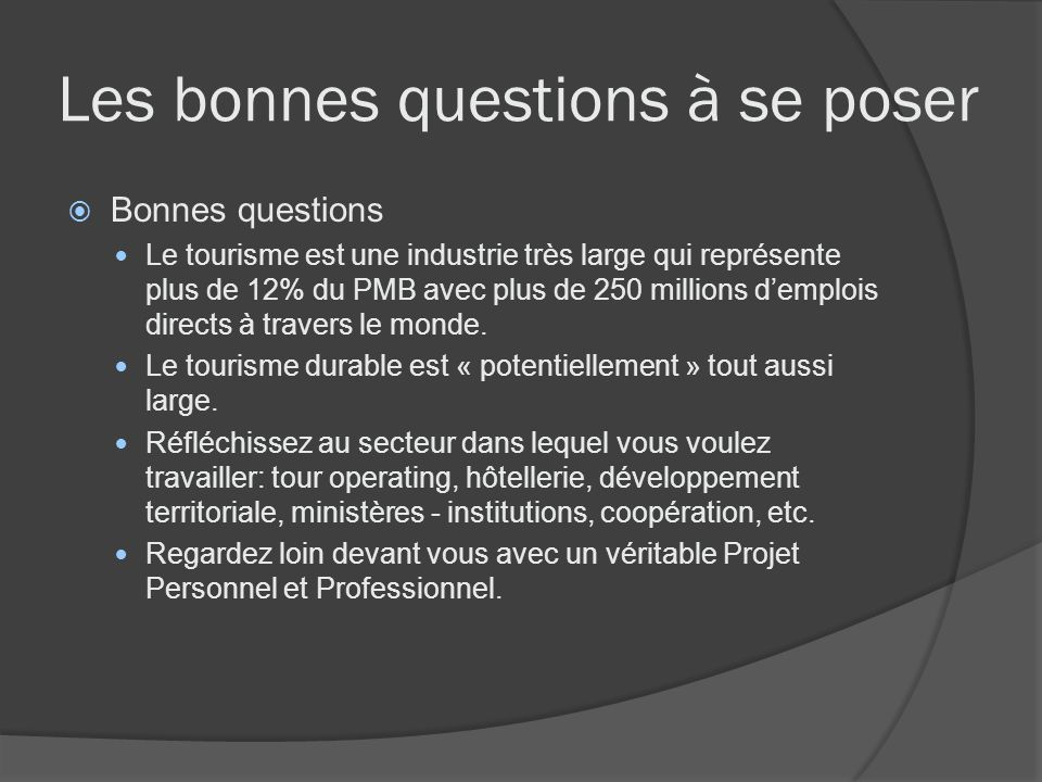 Les bonnes questions à se poser Bonnes questions Ne vous dites jamais: « Jaimerais travailler dans le tourisme / tourisme durable ».