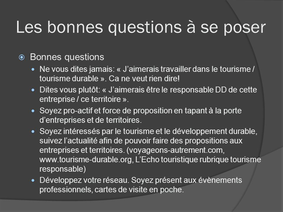 Les bonnes questions à se poser Bonnes questions Ne vous dites jamais: « Jaimerais travailler dans le tourisme / tourisme durable ». Ca ne veut rien d