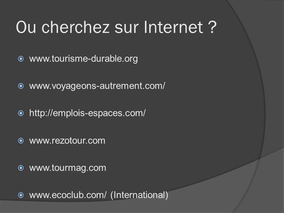 Ou cherchez sur Internet ? www.tourisme-durable.org www.voyageons-autrement.com/ http://emplois-espaces.com/ www.rezotour.com www.tourmag.com www.ecoc
