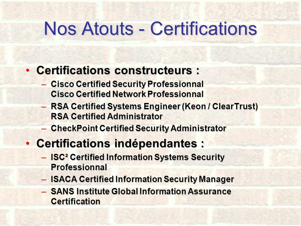 Nos Atouts - Certifications Certifications constructeurs :Certifications constructeurs : –Cisco Certified Security Professionnal Cisco Certified Netwo