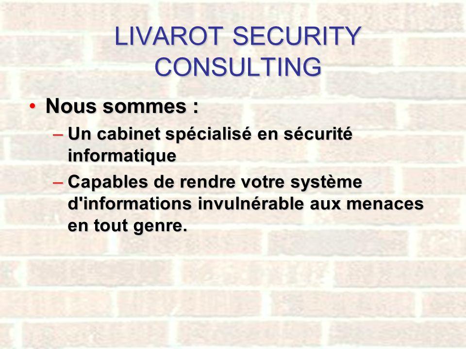 LIVAROT SECURITY CONSULTING Nous sommes :Nous sommes : –Un cabinet spécialisé en sécurité informatique –Capables de rendre votre système d'information