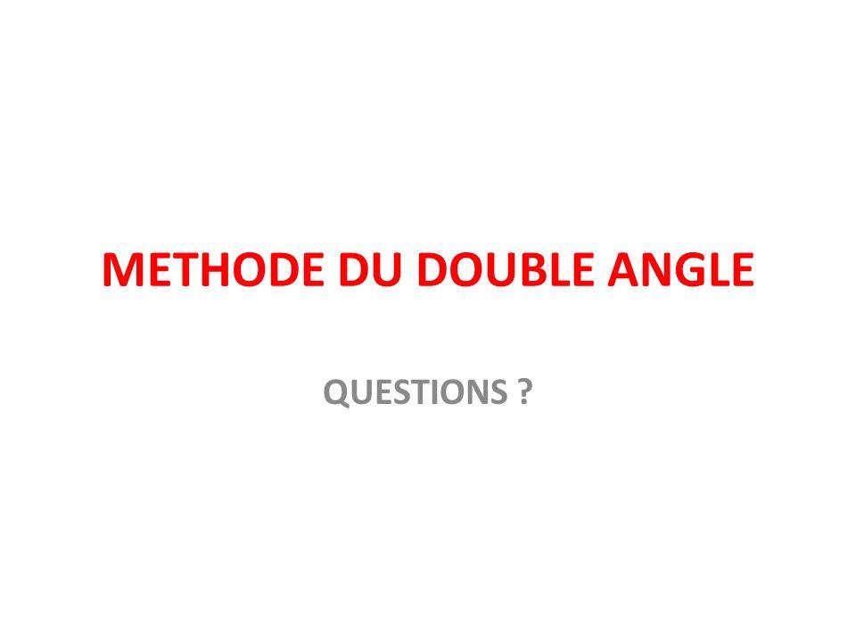 METHODE DU DOUBLE ANGLE QUESTIONS ?