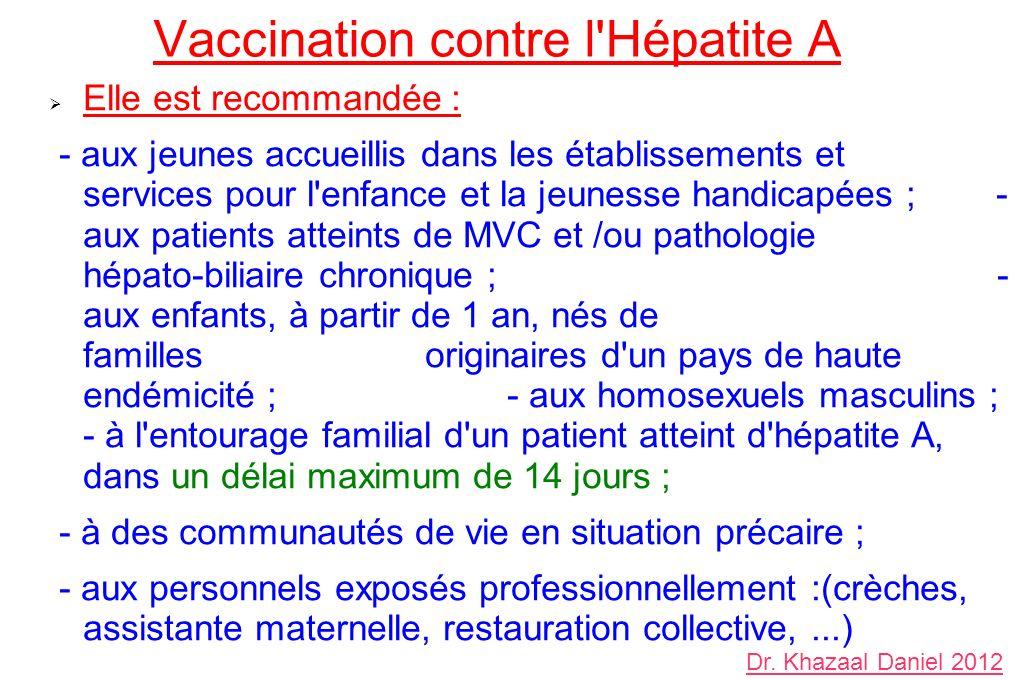 Vaccination contre l Hépatite A Elle est recommandée : - aux jeunes accueillis dans les établissements et services pour l enfance et la jeunesse handicapées ; - aux patients atteints de MVC et /ou pathologie hépato-biliaire chronique ; - aux enfants, à partir de 1 an, nés de familles originaires d un pays de haute endémicité ; - aux homosexuels masculins ; - à l entourage familial d un patient atteint d hépatite A, dans un délai maximum de 14 jours ; - à des communautés de vie en situation précaire ; - aux personnels exposés professionnellement :(crèches, assistante maternelle, restauration collective,...) Dr.