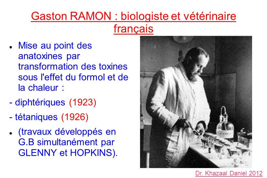 Gaston RAMON : biologiste et vétérinaire français Mise au point des anatoxines par transformation des toxines sous l effet du formol et de la chaleur : - diphtériques (1923) - tétaniques (1926) (travaux développés en G.B simultanément par GLENNY et HOPKINS).