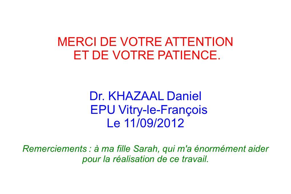 MERCI DE VOTRE ATTENTION ET DE VOTRE PATIENCE. Dr. KHAZAAL Daniel EPU Vitry-le-François Le 11/09/2012 Remerciements : à ma fille Sarah, qui m'a énormé