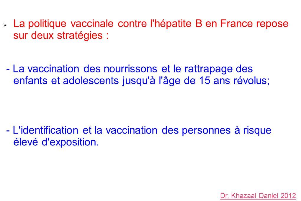 La politique vaccinale contre l hépatite B en France repose sur deux stratégies : - La vaccination des nourrissons et le rattrapage des enfants et adolescents jusqu à l âge de 15 ans révolus; - L identification et la vaccination des personnes à risque élevé d exposition.