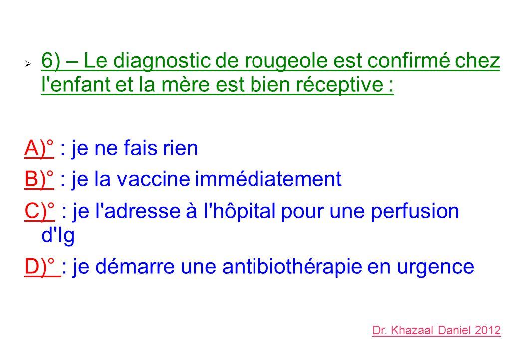 6) – Le diagnostic de rougeole est confirmé chez l enfant et la mère est bien réceptive : A)° : je ne fais rien B)° : je la vaccine immédiatement C)° : je l adresse à l hôpital pour une perfusion d Ig D)° : je démarre une antibiothérapie en urgence Dr.
