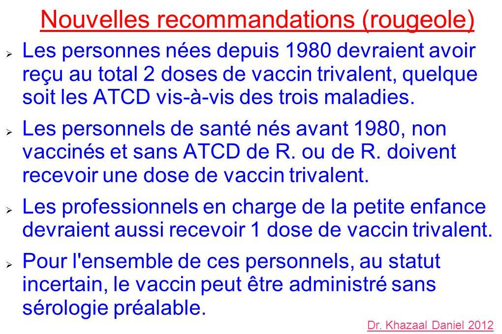 Nouvelles recommandations (rougeole) Les personnes nées depuis 1980 devraient avoir reçu au total 2 doses de vaccin trivalent, quelque soit les ATCD v