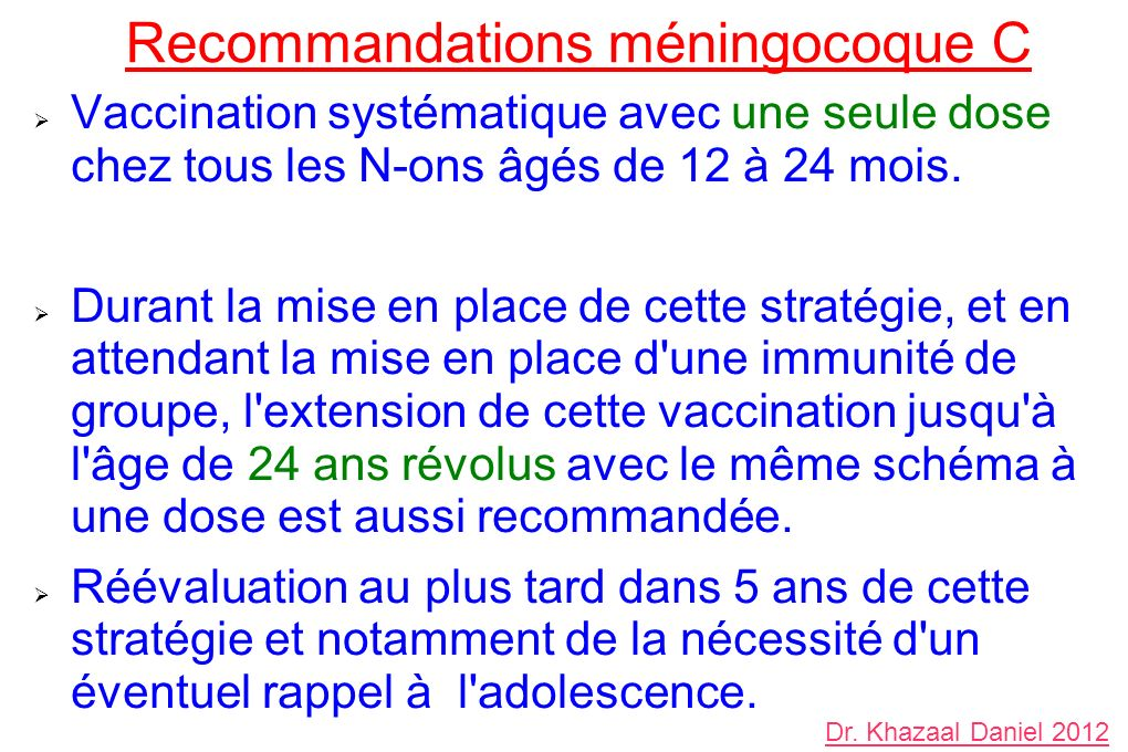 Recommandations méningocoque C Vaccination systématique avec une seule dose chez tous les N-ons âgés de 12 à 24 mois. Durant la mise en place de cette