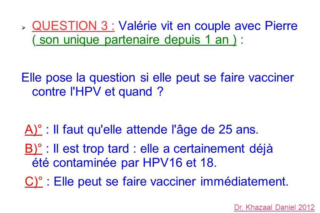 QUESTION 3 : Valérie vit en couple avec Pierre ( son unique partenaire depuis 1 an ) : Elle pose la question si elle peut se faire vacciner contre l'H