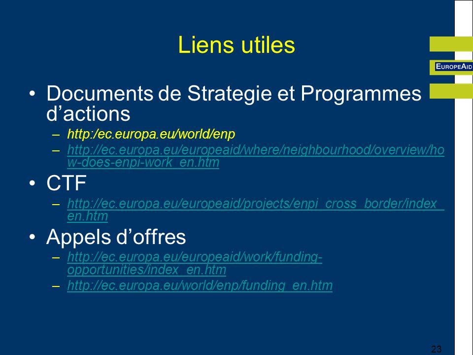 23 Liens utiles Documents de Strategie et Programmes dactions –http:/ec.europa.eu/world/enp –http://ec.europa.eu/europeaid/where/neighbourhood/overview/ho w-does-enpi-work_en.htmhttp://ec.europa.eu/europeaid/where/neighbourhood/overview/ho w-does-enpi-work_en.htm CTF –http://ec.europa.eu/europeaid/projects/enpi_cross_border/index_ en.htmhttp://ec.europa.eu/europeaid/projects/enpi_cross_border/index_ en.htm Appels doffres –http://ec.europa.eu/europeaid/work/funding- opportunities/index_en.htmhttp://ec.europa.eu/europeaid/work/funding- opportunities/index_en.htm –http://ec.europa.eu/world/enp/funding_en.htmhttp://ec.europa.eu/world/enp/funding_en.htm