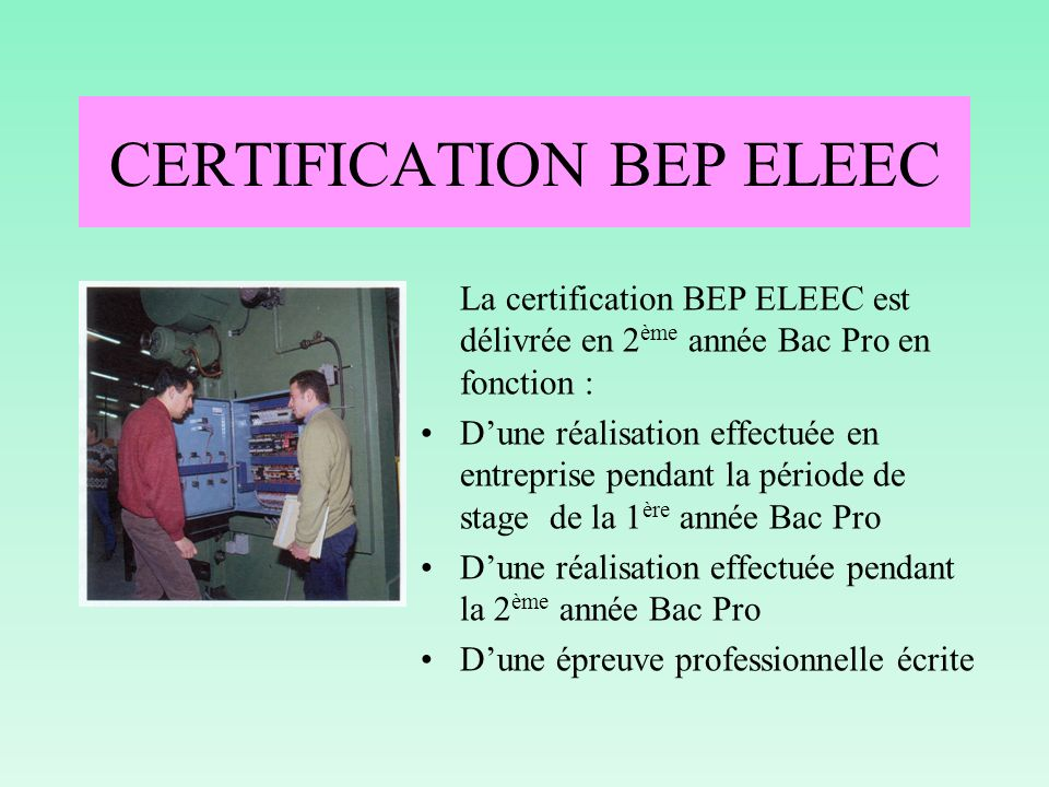 CERTIFICATION BEP ELEEC La certification BEP ELEEC est délivrée en 2 ème année Bac Pro en fonction : Dune réalisation effectuée en entreprise pendant