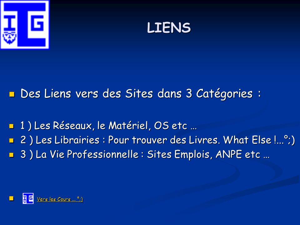 LIENS Des Liens vers des Sites dans 3 Catégories : 1 ) Les Réseaux, le Matériel, OS etc … 2 ) Les Librairies : Pour trouver des Livres. What Else !...