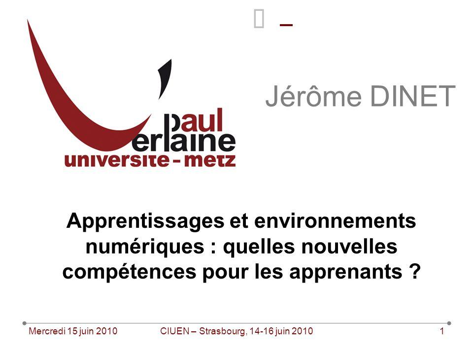 Mercredi 15 juin 2010CIUEN – Strasbourg, 14-16 juin 20101 Jérôme DINET Apprentissages et environnements numériques : quelles nouvelles compétences pour les apprenants ?