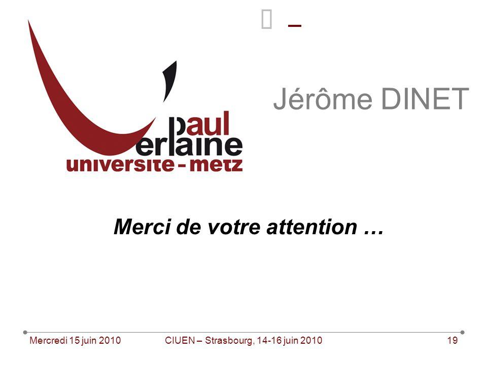 Mercredi 15 juin 2010CIUEN – Strasbourg, 14-16 juin 201019 Jérôme DINET Merci de votre attention …