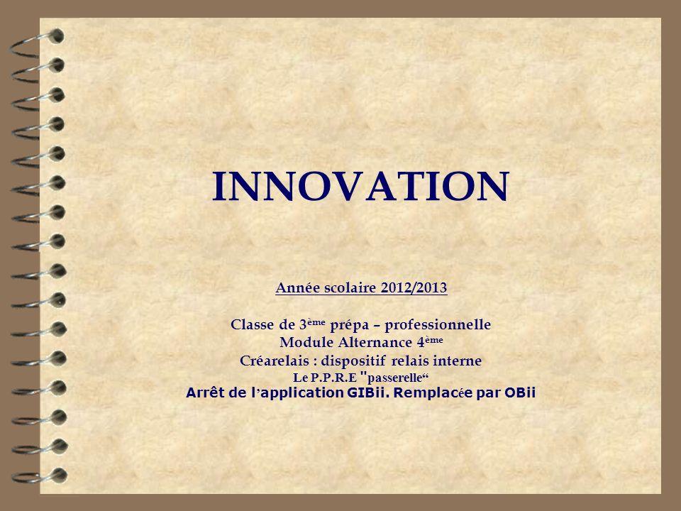 INNOVATION Année scolaire 2012/2013 Classe de 3 ème prépa – professionnelle Module Alternance 4 ème Créarelais : dispositif relais interne Le P.P.R.E