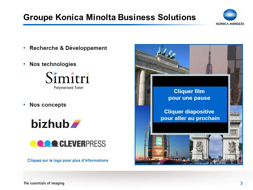 3 Groupe Konica Minolta Business Solutions Recherche & Développement Nos technologies Nos concepts Cliquer film pour une pause Cliquer diapositive pou