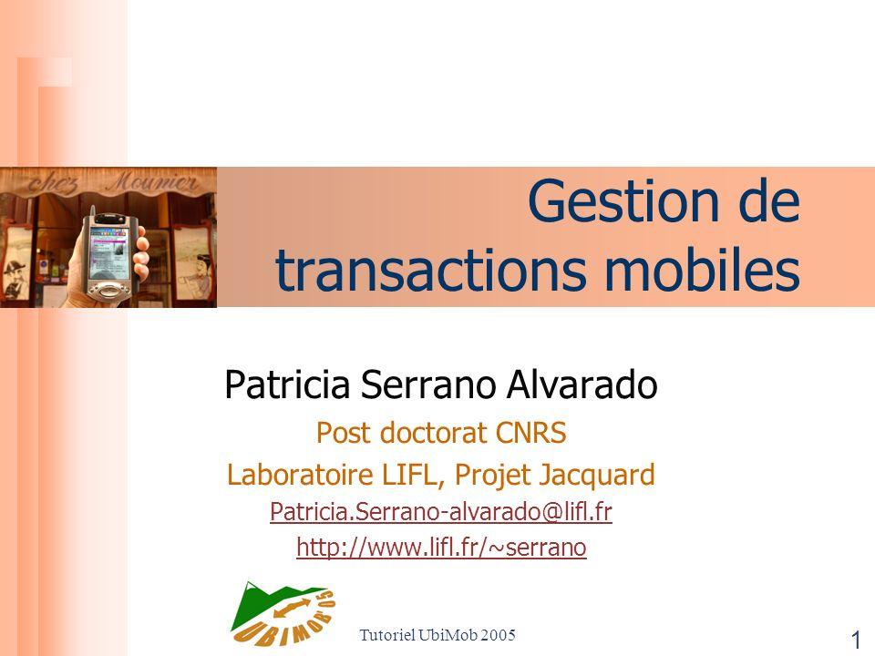 Tutoriel UbiMob 2005 1 Gestion de transactions mobiles Patricia Serrano Alvarado Post doctorat CNRS Laboratoire LIFL, Projet Jacquard Patricia.Serrano-alvarado@lifl.fr http://www.lifl.fr/~serrano