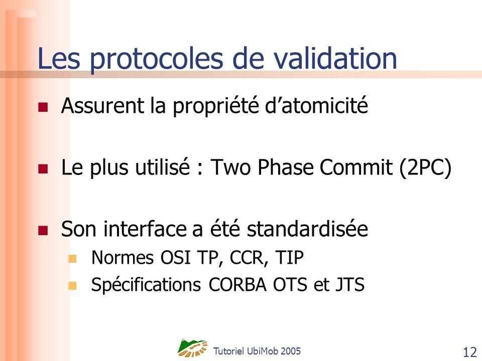 Tutoriel UbiMob 2005 12 Les protocoles de validation Assurent la propriété datomicité Le plus utilisé : Two Phase Commit (2PC) Son interface a été standardisée Normes OSI TP, CCR, TIP Spécifications CORBA OTS et JTS