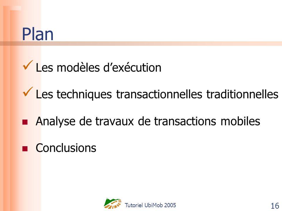 Tutoriel UbiMob 2005 16 Plan Les modèles dexécution Les techniques transactionnelles traditionnelles Analyse de travaux de transactions mobiles Conclusions