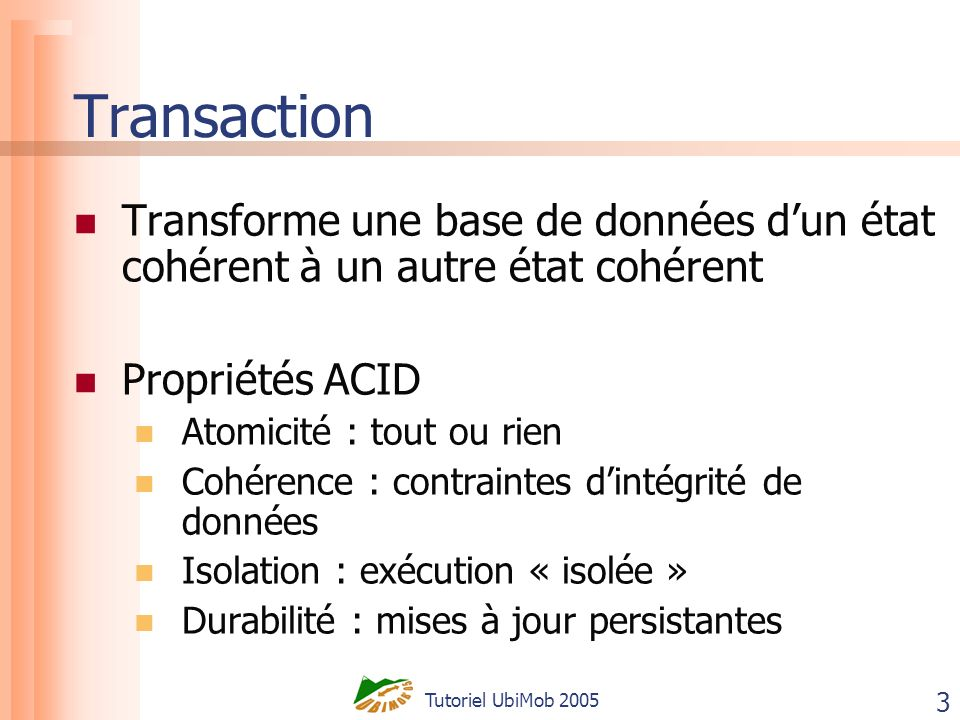 Tutoriel UbiMob 2005 3 Transaction Transforme une base de données dun état cohérent à un autre état cohérent Propriétés ACID Atomicité : tout ou rien Cohérence : contraintes dintégrité de données Isolation : exécution « isolée » Durabilité : mises à jour persistantes