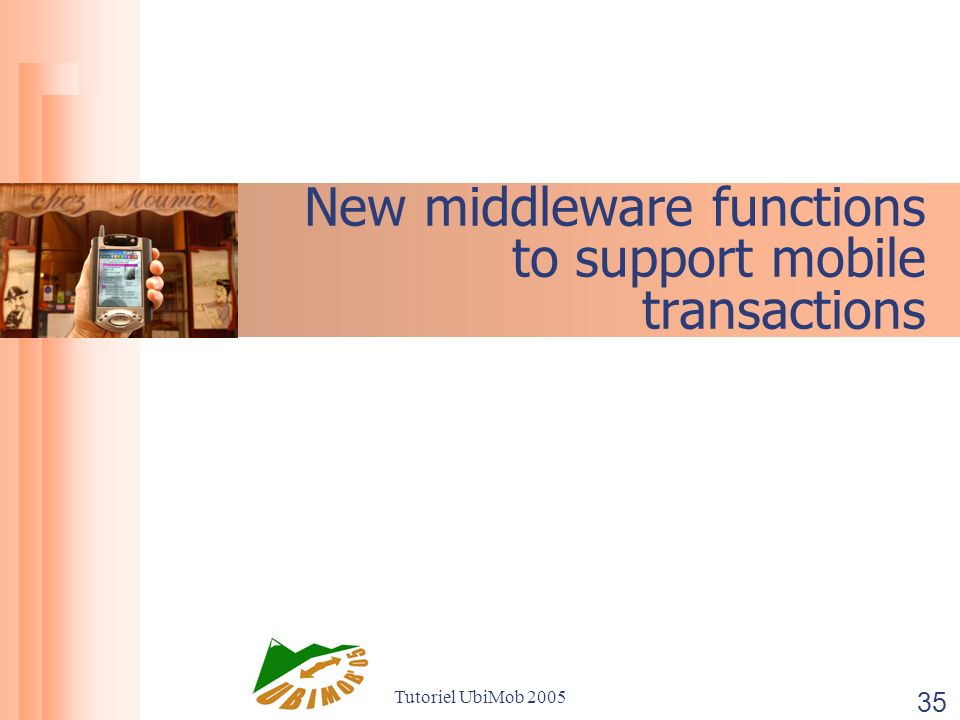 Tutoriel UbiMob 2005 35 New middleware functions to support mobile transactions