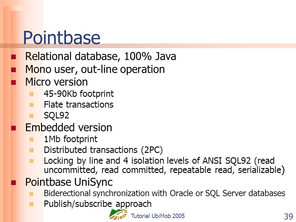 Tutoriel UbiMob 2005 39 Pointbase Relational database, 100% Java Mono user, out-line operation Micro version 45-90Kb footprint Flate transactions SQL92 Embedded version 1Mb footprint Distributed transactions (2PC) Locking by line and 4 isolation levels of ANSI SQL92 (read uncommitted, read committed, repeatable read, serializable ) Pointbase UniSync Biderectional synchronization with Oracle or SQL Server databases Publish/subscribe approach