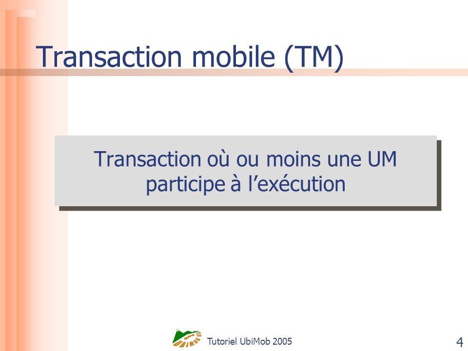 Tutoriel UbiMob 2005 4 Transaction mobile (TM) Transaction où ou moins une UM participe à lexécution Transaction où ou moins une UM participe à lexécu