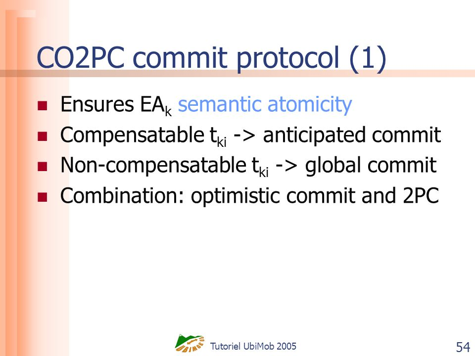 Tutoriel UbiMob 2005 54 CO2PC commit protocol (1) Ensures EA k semantic atomicity Compensatable t ki -> anticipated commit Non-compensatable t ki -> global commit Combination: optimistic commit and 2PC