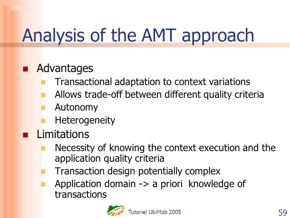 Tutoriel UbiMob 2005 59 Analysis of the AMT approach Advantages Transactional adaptation to context variations Allows trade-off between different quality criteria Autonomy Heterogeneity Limitations Necessity of knowing the context execution and the application quality criteria Transaction design potentially complex Application domain -> a priori knowledge of transactions