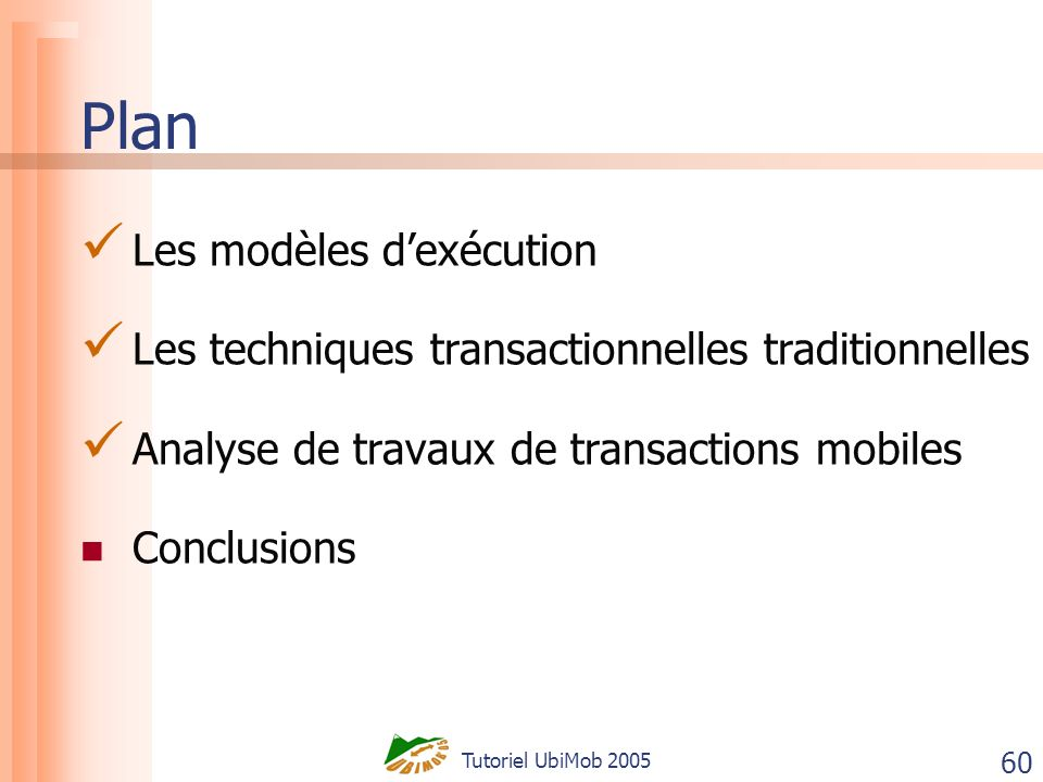 Tutoriel UbiMob 2005 60 Plan Les modèles dexécution Les techniques transactionnelles traditionnelles Analyse de travaux de transactions mobiles Conclu