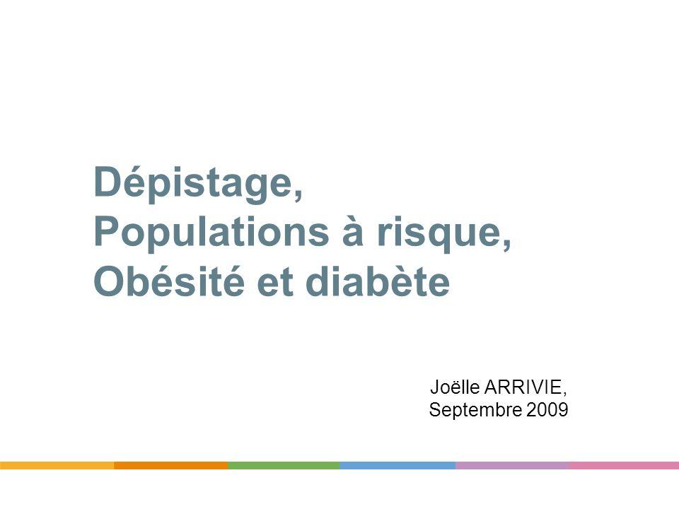 Dépistage, Populations à risque, Obésité et diabète Joëlle ARRIVIE, Septembre 2009