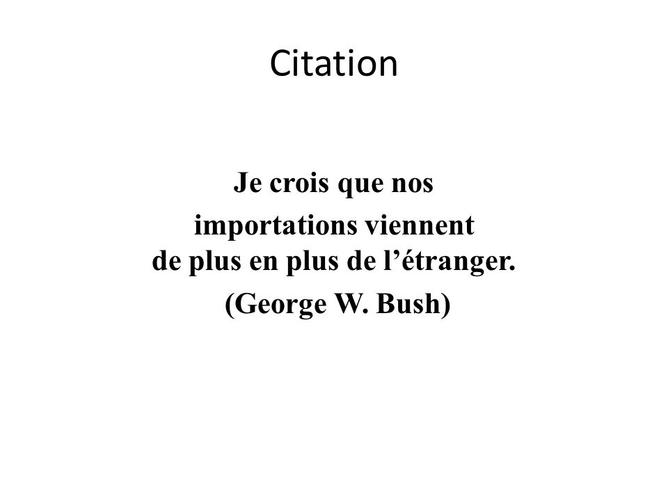 Citation Je crois que nos importations viennent de plus en plus de létranger. (George W. Bush)