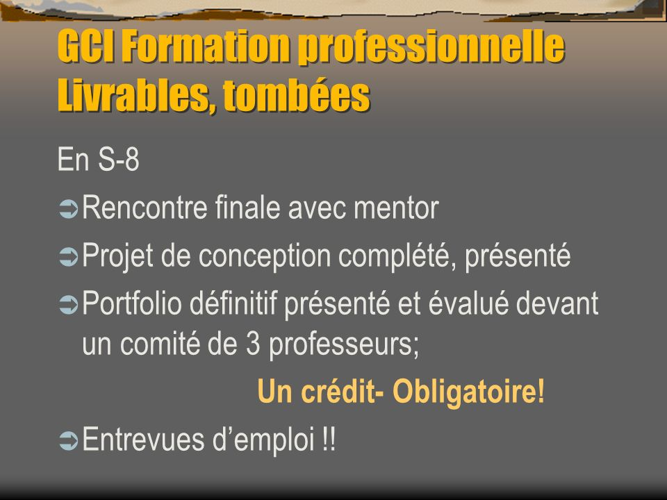 GCI Formation professionnelle Livrables, tombées En S-8 Rencontre finale avec mentor Projet de conception complété, présenté Portfolio définitif présenté et évalué devant un comité de 3 professeurs; Un crédit- Obligatoire.
