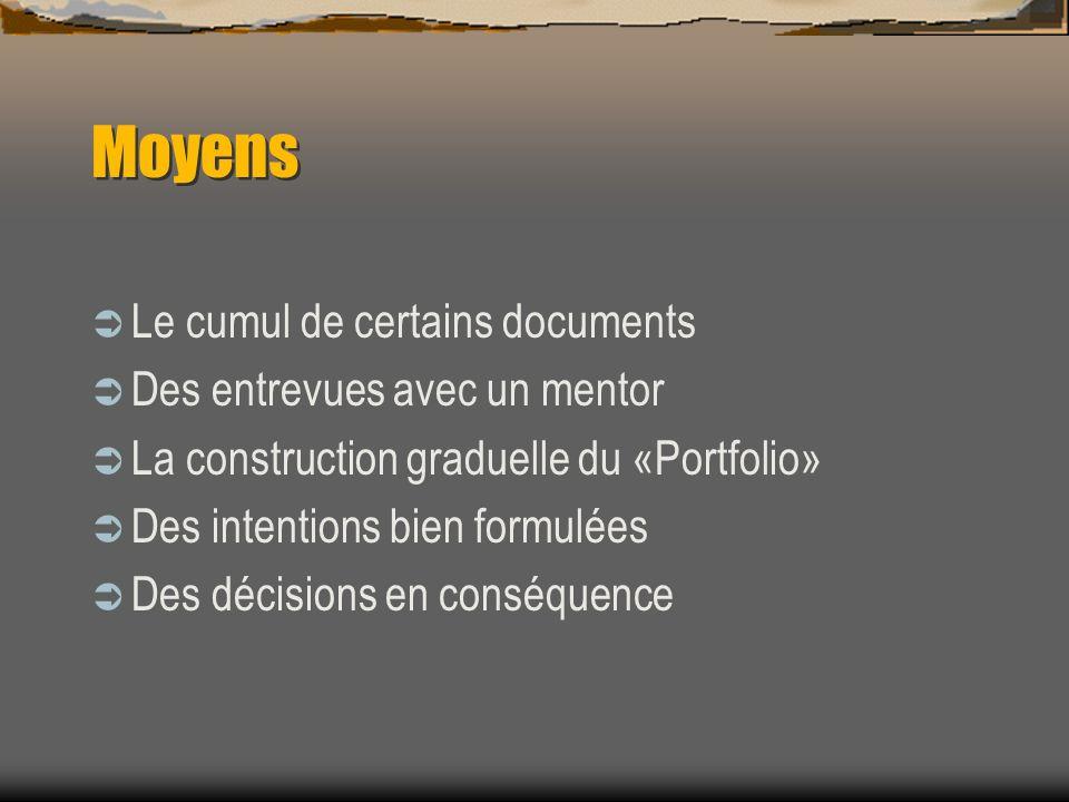 Moyens Le cumul de certains documents Des entrevues avec un mentor La construction graduelle du «Portfolio» Des intentions bien formulées Des décisions en conséquence