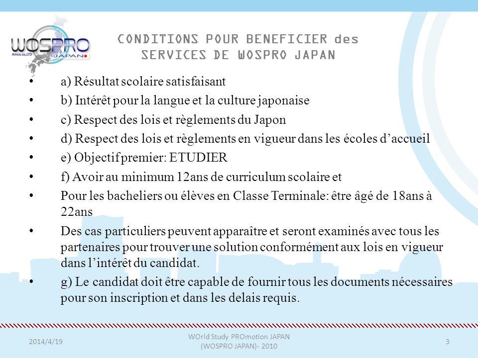 2014/4/19 WOrld Study PROmotion JAPAN (WOSPRO JAPAN)- 2010 3 CONDITIONS POUR BENEFICIER des SERVICES DE WOSPRO JAPAN a) Résultat scolaire satisfaisant b) Intérêt pour la langue et la culture japonaise c) Respect des lois et règlements du Japon d) Respect des lois et règlements en vigueur dans les écoles daccueil e) Objectif premier: ETUDIER f) Avoir au minimum 12ans de curriculum scolaire et Pour les bacheliers ou élèves en Classe Terminale: être âgé de 18ans à 22ans Des cas particuliers peuvent apparaître et seront examinés avec tous les partenaires pour trouver une solution conformément aux lois en vigueur dans lintérêt du candidat.