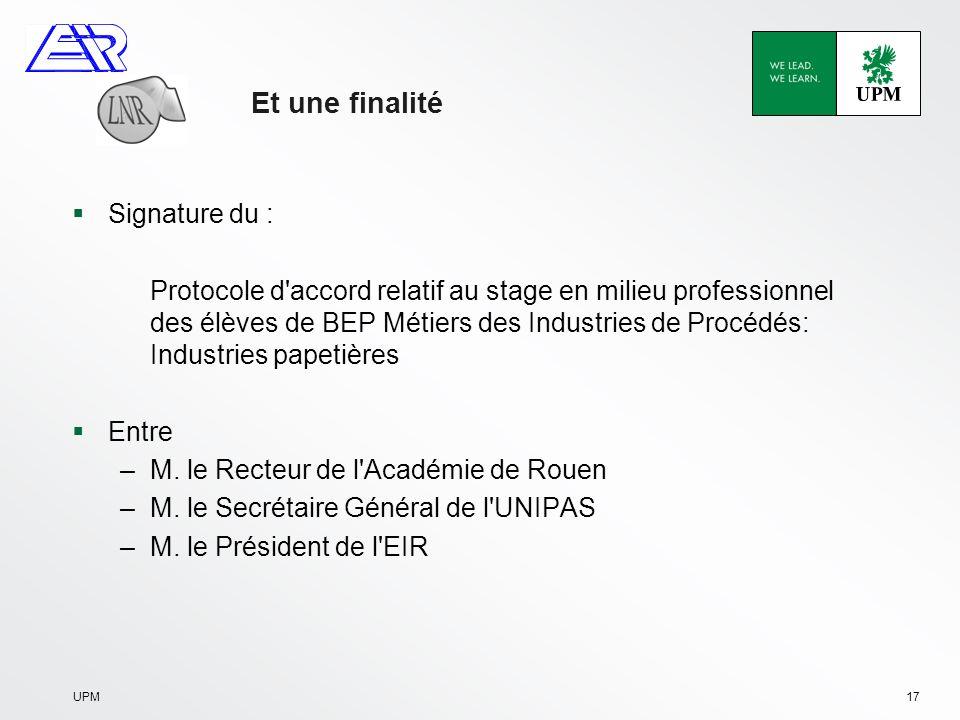 UPM17 Et une finalité Signature du : Protocole d accord relatif au stage en milieu professionnel des élèves de BEP Métiers des Industries de Procédés: Industries papetières Entre –M.