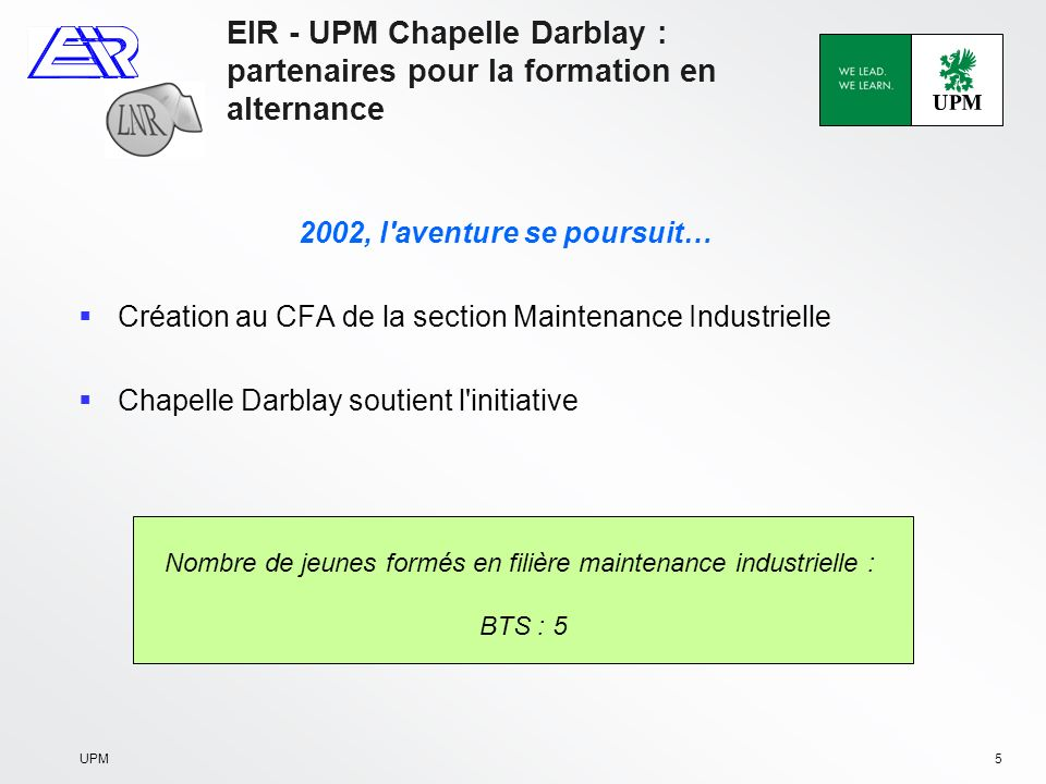 UPM5 EIR - UPM Chapelle Darblay : partenaires pour la formation en alternance 2002, l aventure se poursuit… Création au CFA de la section Maintenance Industrielle Chapelle Darblay soutient l initiative Nombre de jeunes formés en filière maintenance industrielle : BTS : 5
